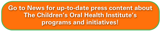 Go to News for up-to-date press content about The Children's Oral Health Institute's programs and initiatives!